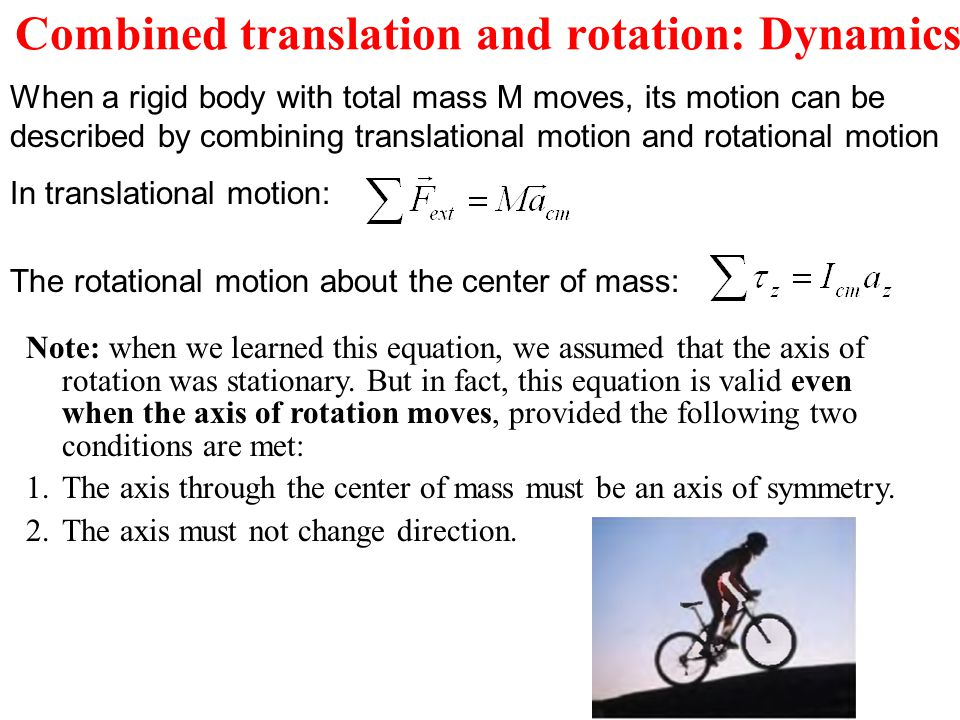 When a rigid body with total mass M moves, its motion can be described by combining translational motion and rotational motion In translational motion