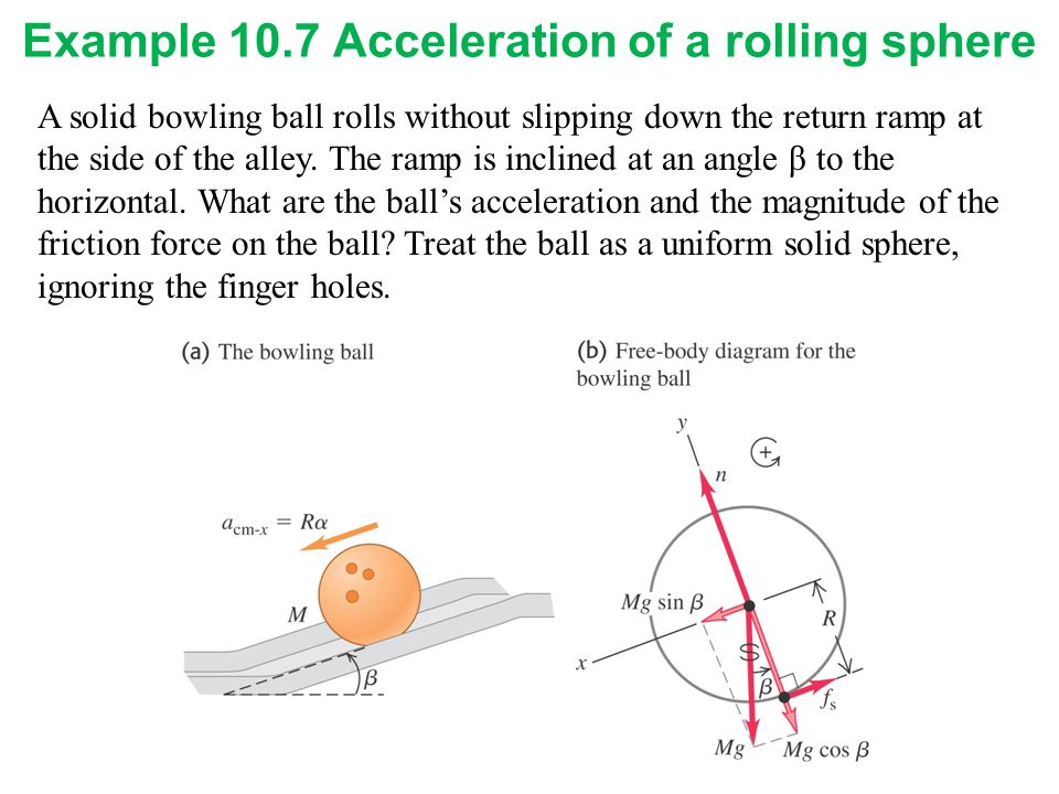 Example 10.7 Acceleration of a rolling sphere A solid bowling ball rolls without slipping down the return ramp at the side of the alley. The ramp is i