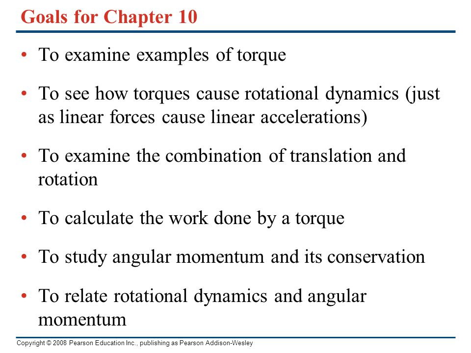 Copyright © 2008 Pearson Education Inc., publishing as Pearson Addison-Wesley Goals for Chapter 10 To examine examples of torque To see how torques ca