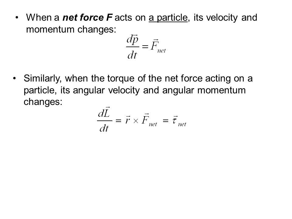 When a net force F acts on a particle, its velocity and momentum changes: Similarly, when the torque of the net force acting on a particle, its angula