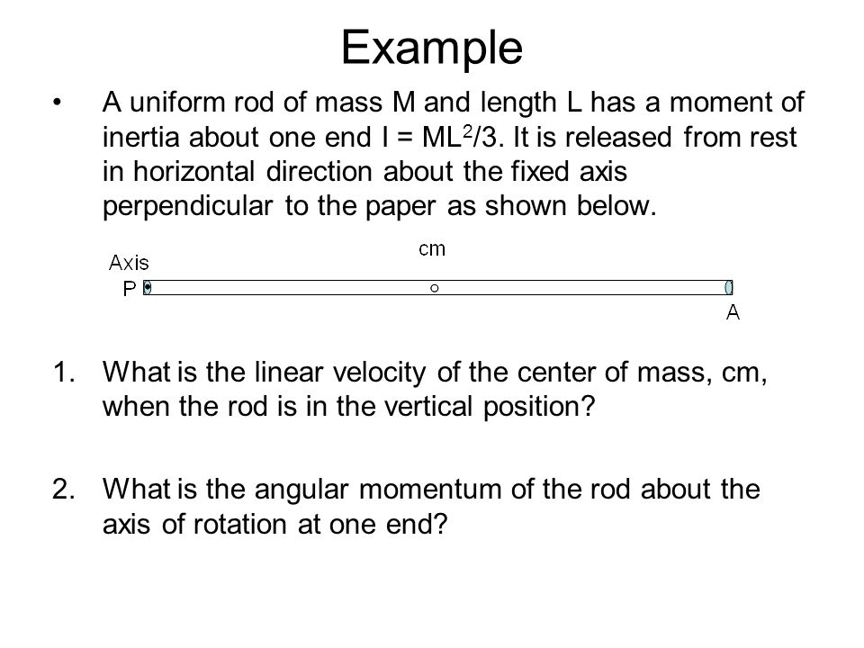 Example A uniform rod of mass M and length L has a moment of inertia about one end I = ML 2 /3. It is released from rest in horizontal direction about