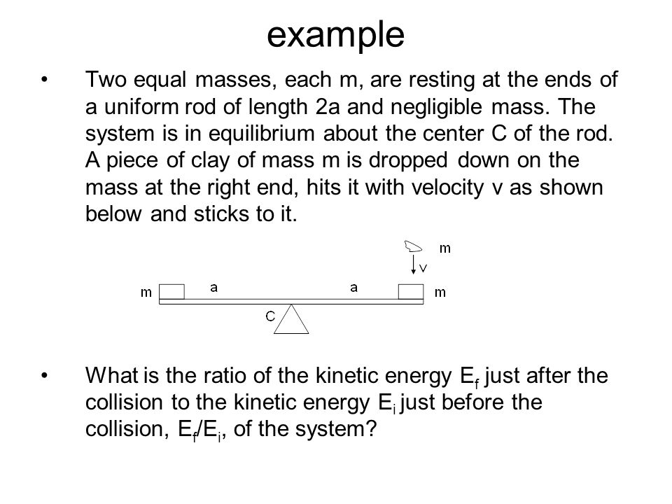 example Two equal masses, each m, are resting at the ends of a uniform rod of length 2a and negligible mass. The system is in equilibrium about the ce