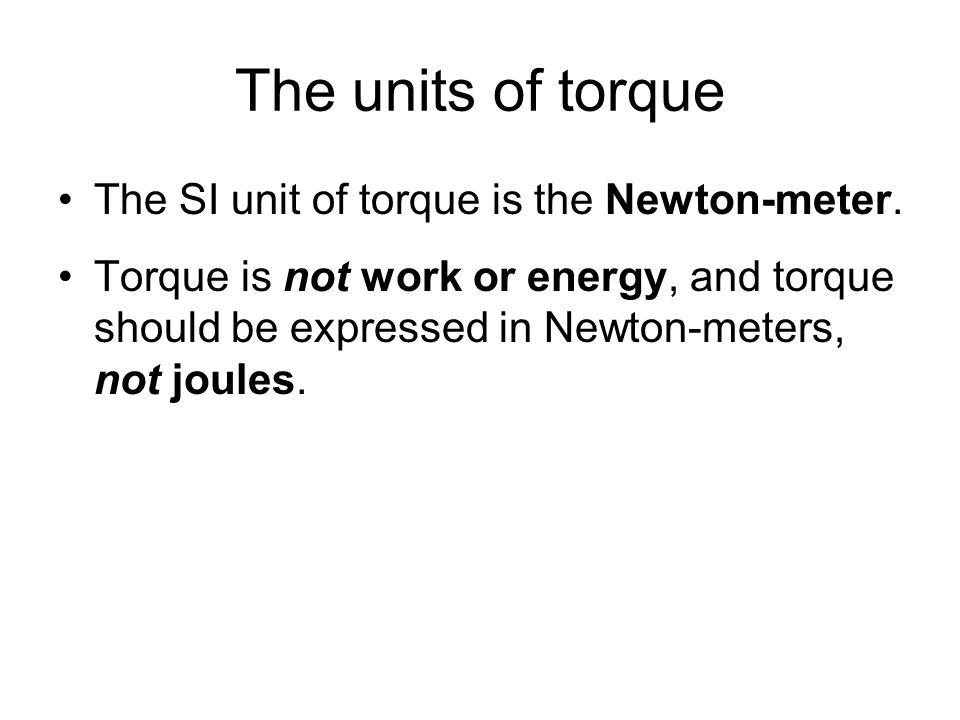 The units of torque The SI unit of torque is the Newton-meter. Torque is not work or energy, and torque should be expressed in Newton-meters, not joul