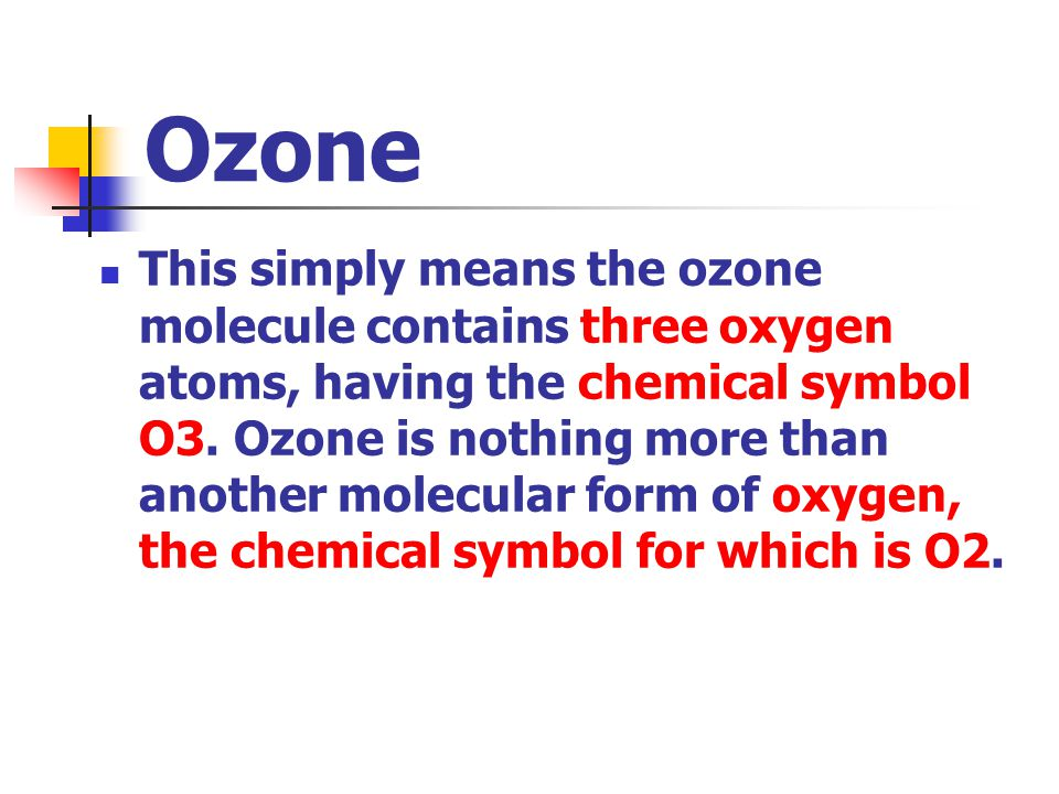 Ozone This simply means the ozone molecule contains three oxygen atoms, having the chemical symbol O3.