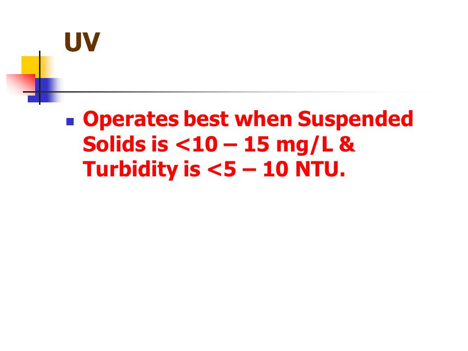 UV Operates best when Suspended Solids is <10 – 15 mg/L & Turbidity is <5 – 10 NTU.