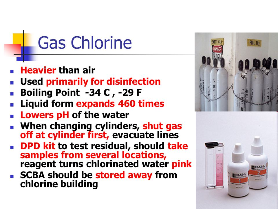 Gas Chlorine Heavier than air Used primarily for disinfection Boiling Point -34 C, -29 F Liquid form expands 460 times Lowers pH of the water When changing cylinders, shut gas off at cylinder first, evacuate lines DPD kit to test residual, should take samples from several locations, reagent turns chlorinated water pink SCBA should be stored away from chlorine building