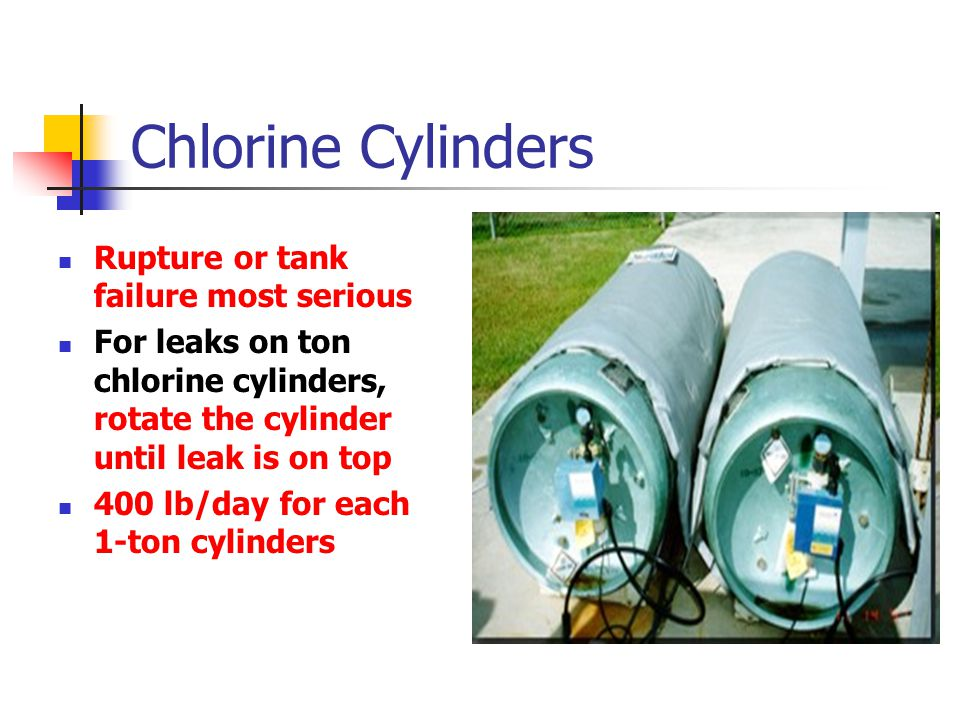 Chlorine Cylinders Rupture or tank failure most serious For leaks on ton chlorine cylinders, rotate the cylinder until leak is on top 400 lb/day for each 1-ton cylinders