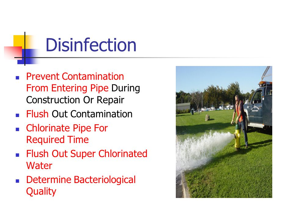 Disinfection Prevent Contamination From Entering Pipe During Construction Or Repair Flush Out Contamination Chlorinate Pipe For Required Time Flush Out Super Chlorinated Water Determine Bacteriological Quality