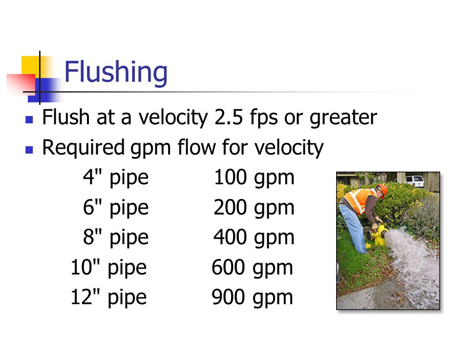 Flushing Flush at a velocity 2.5 fps or greater Required gpm flow for velocity 4 pipe 100 gpm 6 pipe 200 gpm 8 pipe 400 gpm 10 pipe 600 gpm 12 pipe 900 gpm