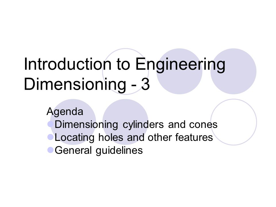 Introduction to Engineering Dimensioning - 3 Agenda Dimensioning cylinders and cones Locating holes and other features General guidelines