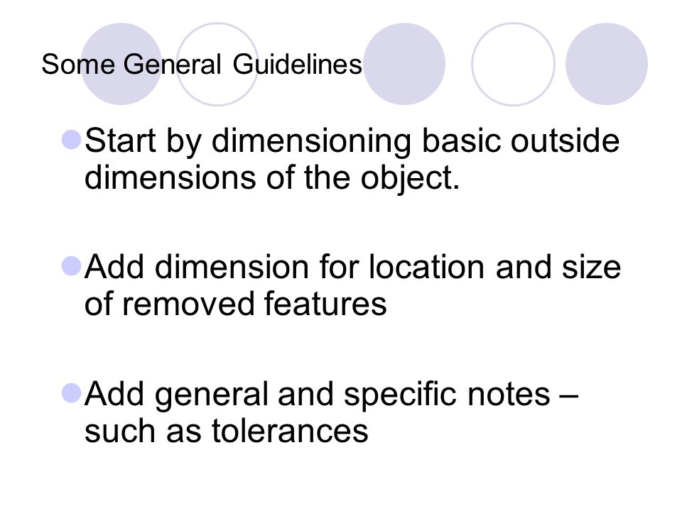Some General Guidelines Start by dimensioning basic outside dimensions of the object. Add dimension for location and size of removed features Add gene