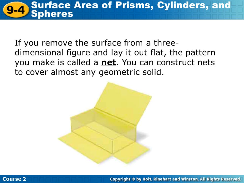 If you remove the surface from a three- dimensional figure and lay it out flat, the pattern you make is called a net. You can construct nets to cover