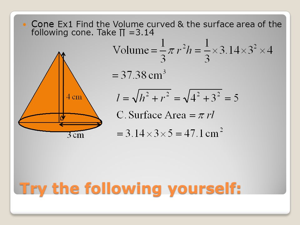 Try the following yourself: Cone Ex1 Find the Volume curved & the surface area of the following cone.