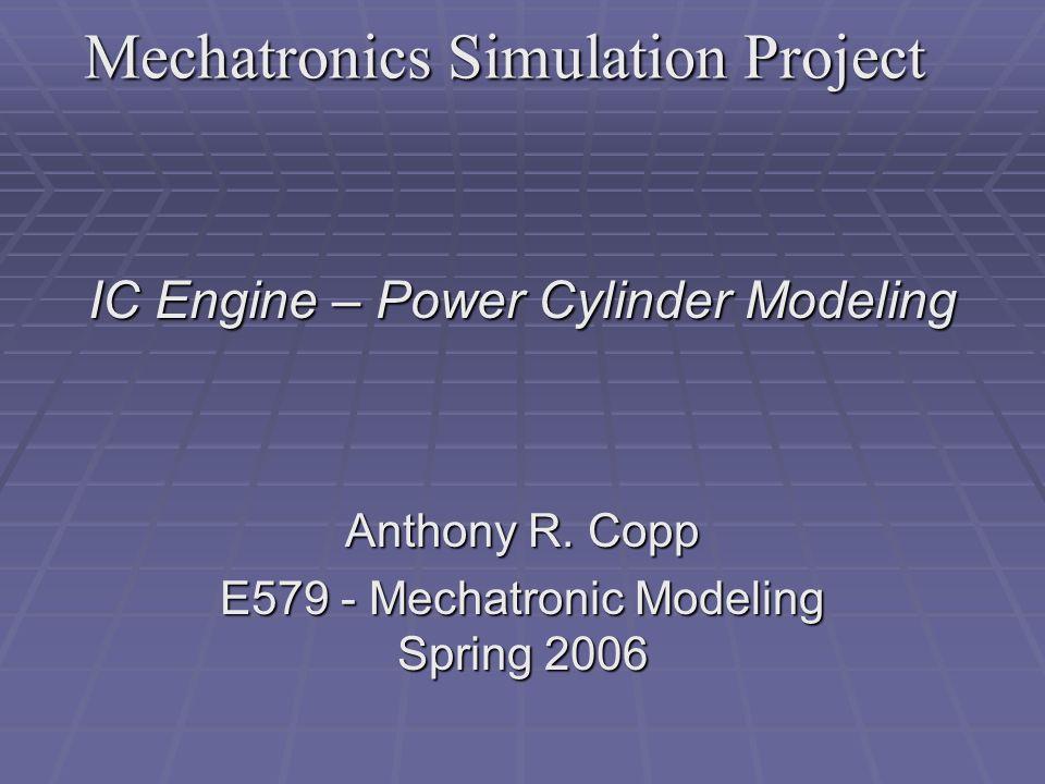 Mechatronics Simulation Project IC Engine – Power Cylinder Modeling Anthony R.