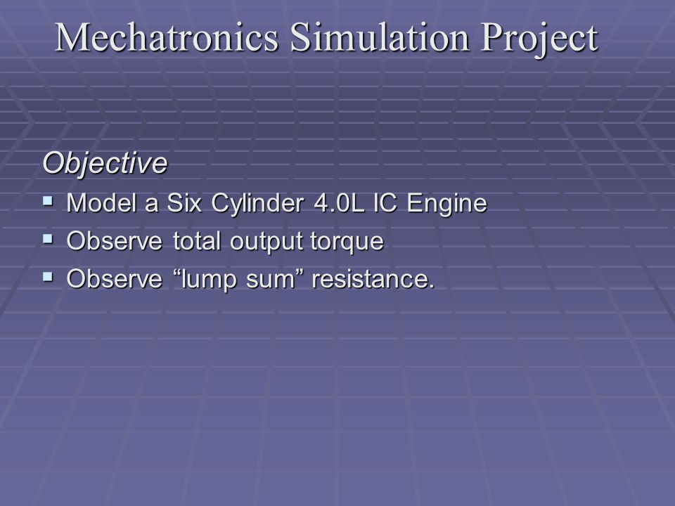 "Objective  Model a Six Cylinder 4.0L IC Engine  Observe total output torque  Observe ""lump sum"" resistance."