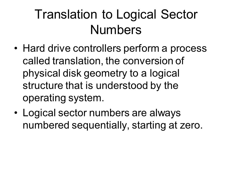 Translation to Logical Sector Numbers Hard drive controllers perform a process called translation, the conversion of physical disk geometry to a logical structure that is understood by the operating system.