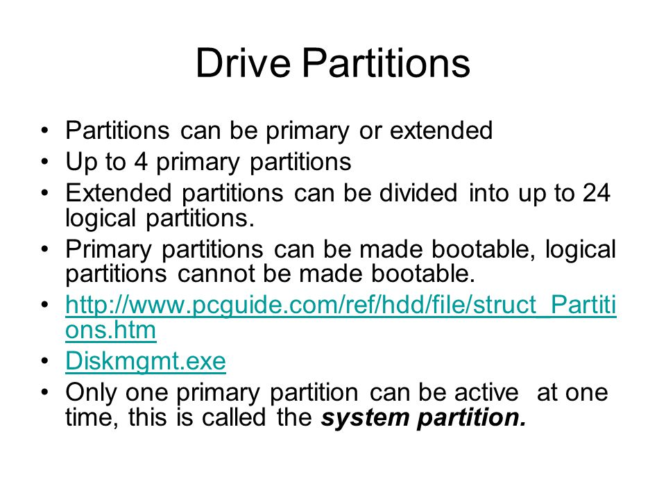 Drive Partitions Partitions can be primary or extended Up to 4 primary partitions Extended partitions can be divided into up to 24 logical partitions.