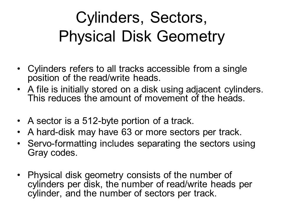 Cylinders, Sectors, Physical Disk Geometry Cylinders refers to all tracks accessible from a single position of the read/write heads.