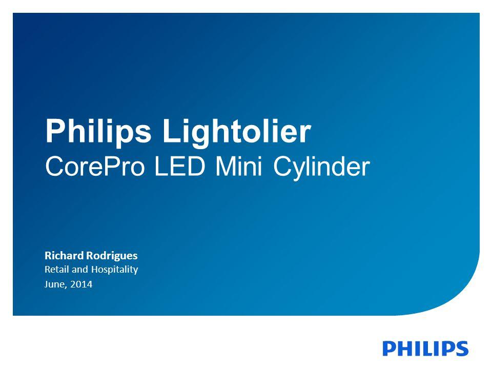 1 Philips Lightolier CorePro LED Mini Cylinder Richard Rodrigues Retail and Hospitality June, 2014