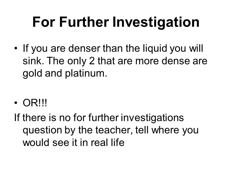 For Further Investigation If you are denser than the liquid you will sink.