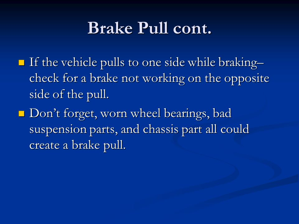 Brake Pull cont. If the vehicle pulls to one side while braking– check for a brake not working on the opposite side of the pull. If the vehicle pulls