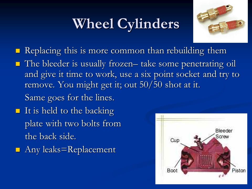 Wheel Cylinders Replacing this is more common than rebuilding them Replacing this is more common than rebuilding them The bleeder is usually frozen– t