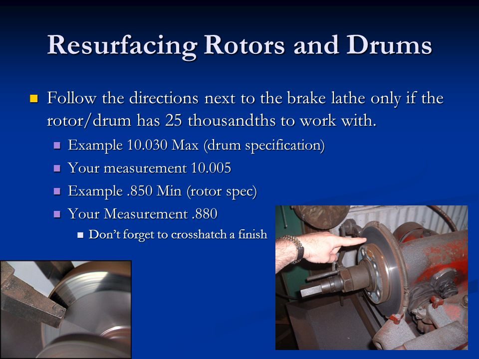 Resurfacing Rotors and Drums Follow the directions next to the brake lathe only if the rotor/drum has 25 thousandths to work with. Follow the directio