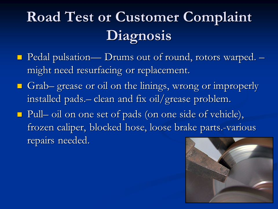 Road Test or Customer Complaint Diagnosis Pedal pulsation— Drums out of round, rotors warped. – might need resurfacing or replacement. Pedal pulsation