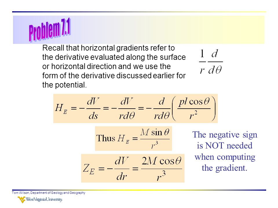 Tom Wilson, Department of Geology and Geography Recall that horizontal gradients refer to the derivative evaluated along the surface or horizontal direction and we use the form of the derivative discussed earlier for the potential.