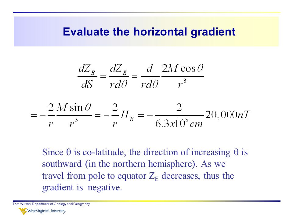 Evaluate the horizontal gradient Tom Wilson, Department of Geology and Geography Since  is co-latitude, the direction of increasing  is southward (in the northern hemisphere).