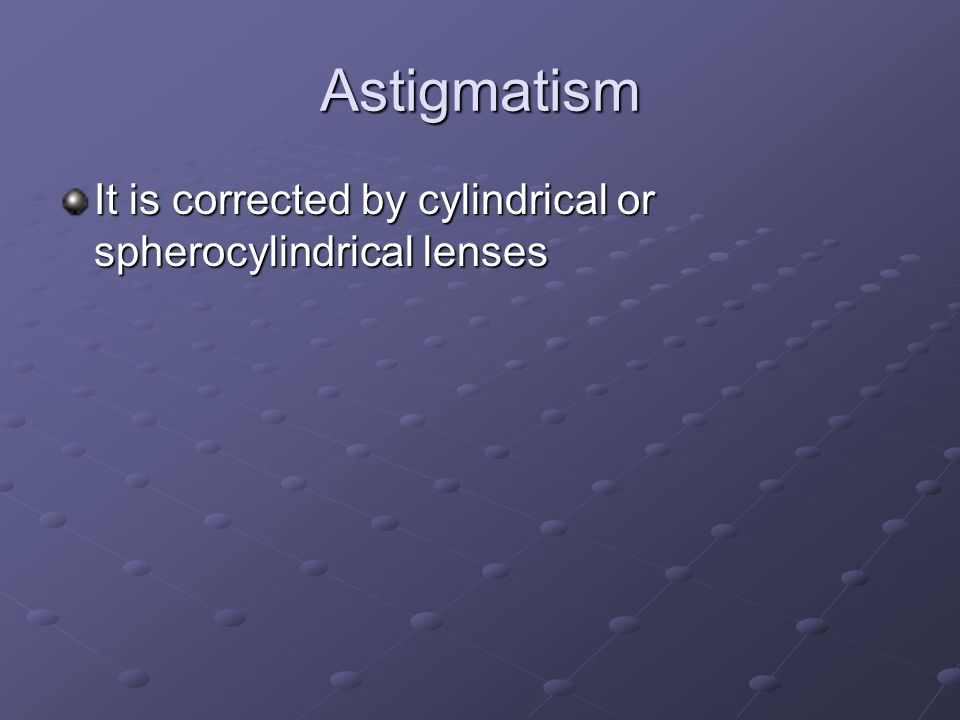 Astigmatism It is corrected by cylindrical or spherocylindrical lenses