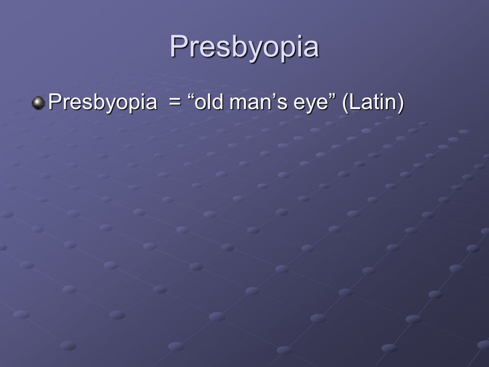 Presbyopia Presbyopia = old man's eye (Latin)
