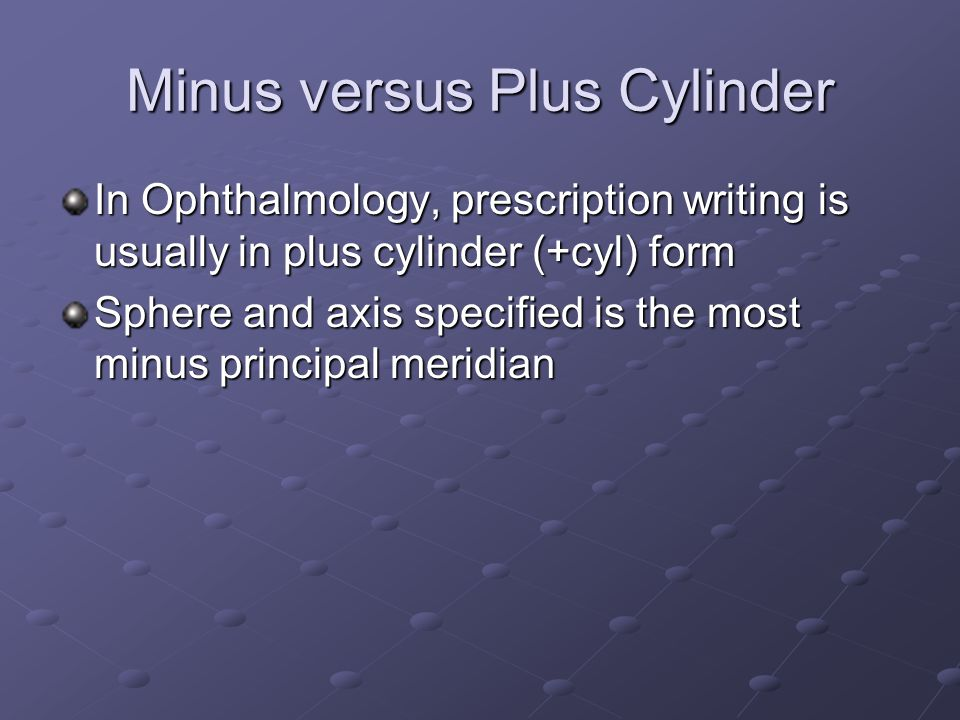 Minus versus Plus Cylinder In Ophthalmology, prescription writing is usually in plus cylinder (+cyl) form Sphere and axis specified is the most minus