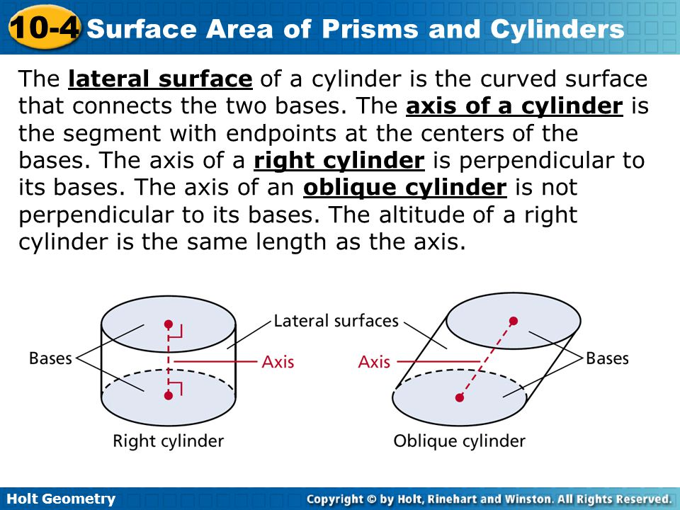Holt Geometry 10-4 Surface Area of Prisms and Cylinders The lateral surface of a cylinder is the curved surface that connects the two bases. The axis