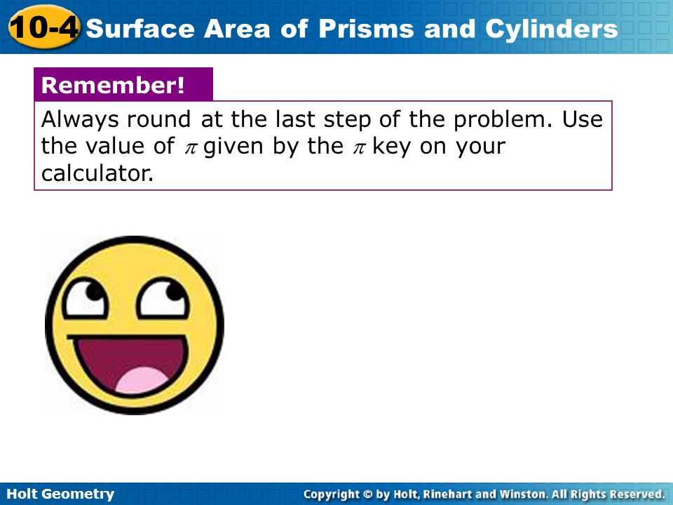Holt Geometry 10-4 Surface Area of Prisms and Cylinders Always round at the last step of the problem. Use the value of  given by the  key on your ca