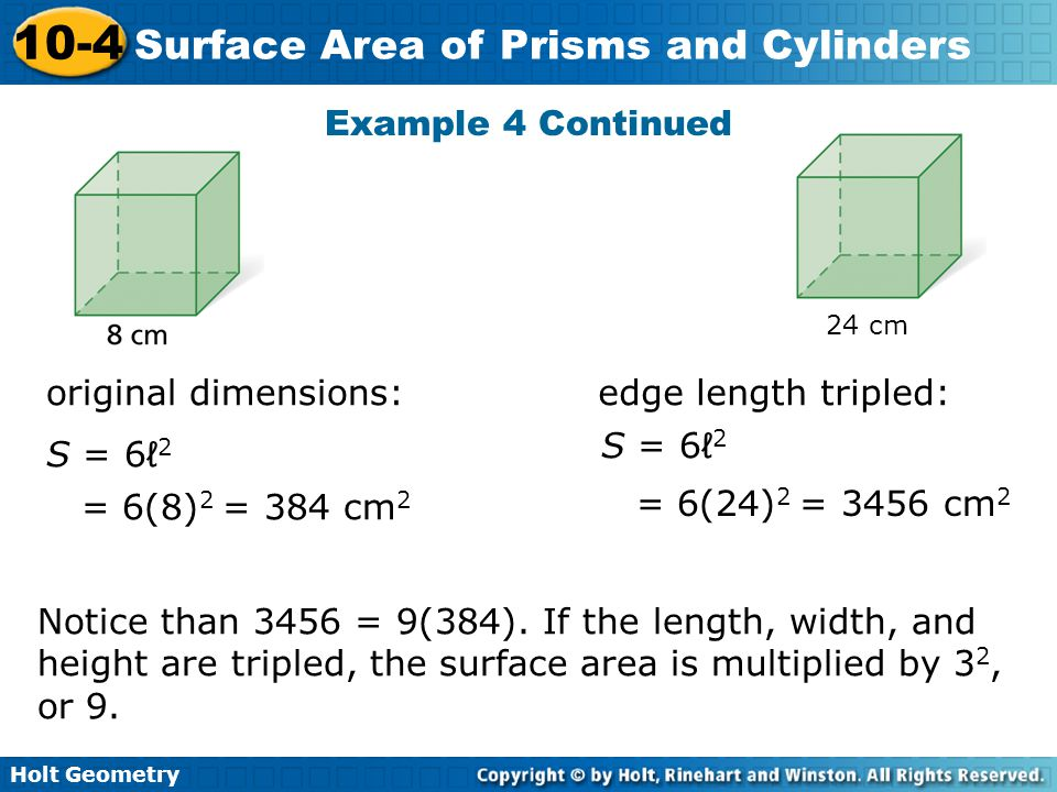 Holt Geometry 10-4 Surface Area of Prisms and Cylinders Example 4 Continued original dimensions:edge length tripled: Notice than 3456 = 9(384). If the