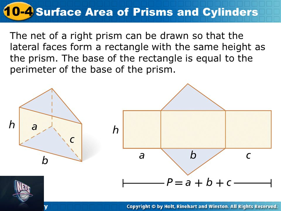 Holt Geometry 10-4 Surface Area of Prisms and Cylinders The surface area of a right rectangular prism with length ℓ, width w, and height h can be written as S = 2ℓw + 2wh + 2ℓh.
