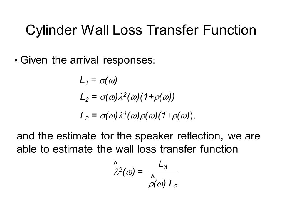 Cylinder Wall Loss Transfer Function Given the arrival responses : L 1 =  (  ) L 2 =  (  ) 2 (  )(1+  (  )) L 3 =  (  ) 4 (  )  (  )(1+  (  )), and the estimate for the speaker reflection, we are able to estimate the wall loss transfer function 2 (  ) = L3L3  (  ) L 2 ^ ^