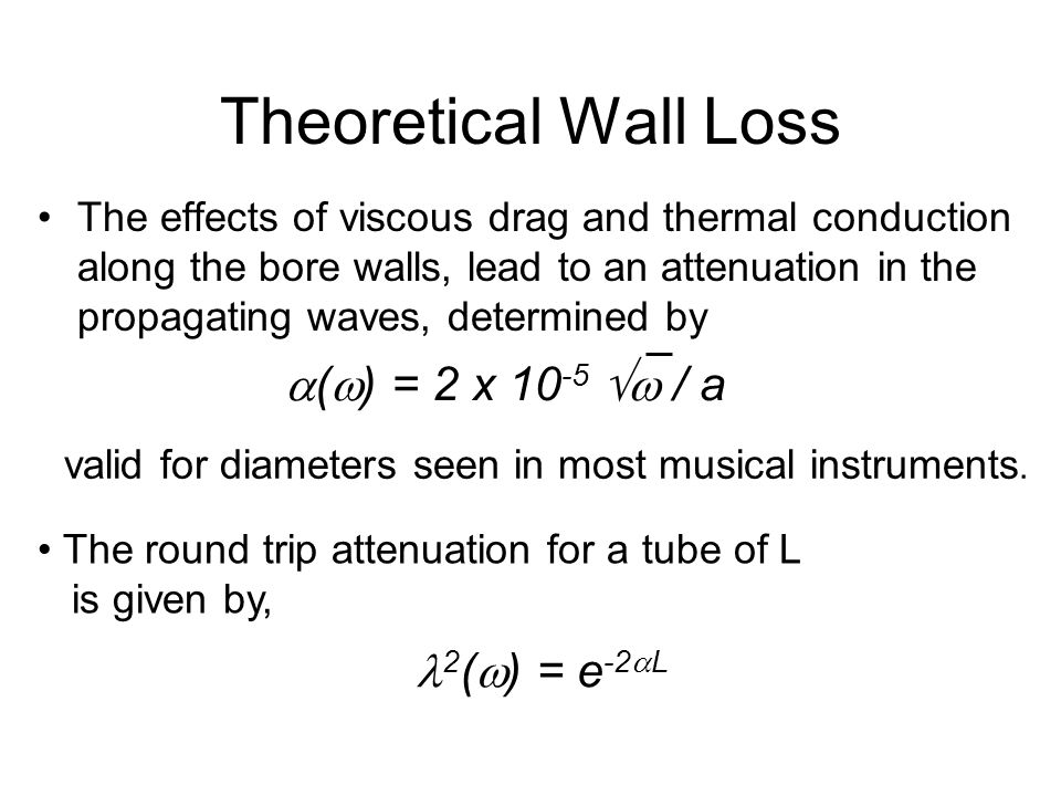The effects of viscous drag and thermal conduction along the bore walls, lead to an attenuation in the propagating waves, determined by  (  ) = 2 x 10 -5  / a Theoretical Wall Loss The round trip attenuation for a tube of L is given by, 2 (  ) = e -2  L valid for diameters seen in most musical instruments.