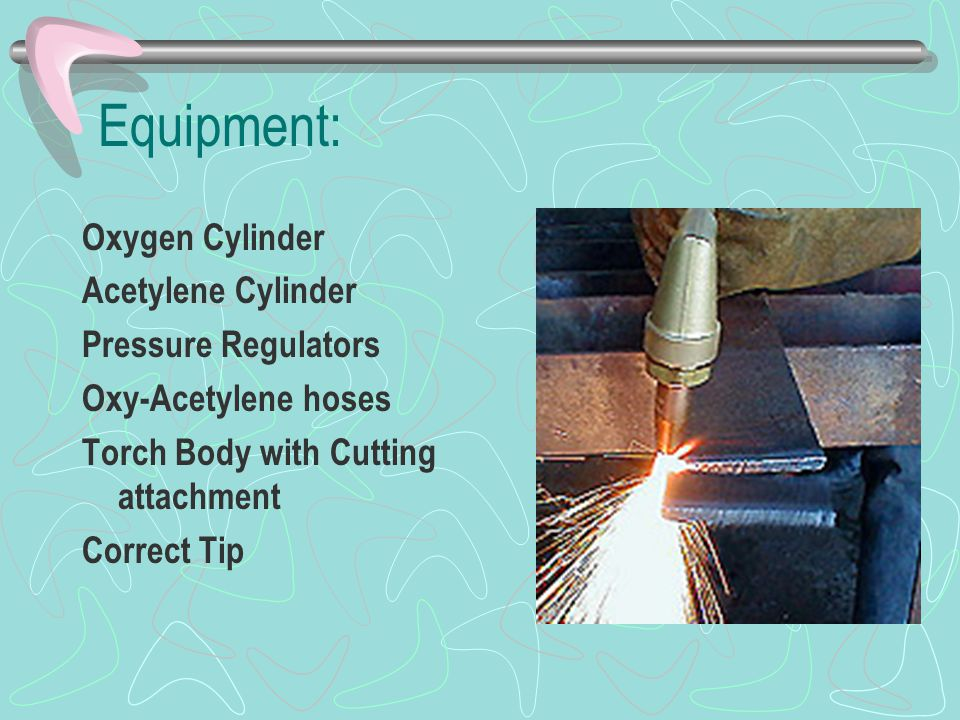 Equipment: Oxygen Cylinder Acetylene Cylinder Pressure Regulators Oxy-Acetylene hoses Torch Body with Cutting attachment Correct Tip