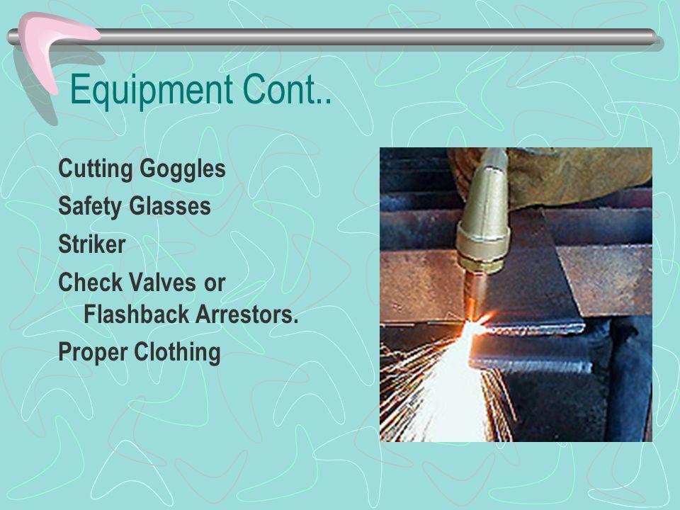 Equipment Cont.. Cutting Goggles Safety Glasses Striker Check Valves or Flashback Arrestors. Proper Clothing