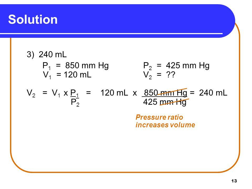 13 3) 240 mL P 1 = 850 mm HgP 2 = 425 mm Hg V 1 = 120 mLV 2 = ?? V 2 = V 1 x P 1 = 120 mL x 850 mm Hg = 240 mL P 2 425 mm Hg Pressure ratio increases