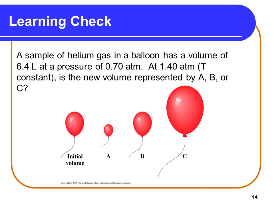 14 Learning Check A sample of helium gas in a balloon has a volume of 6.4 L at a pressure of 0.70 atm. At 1.40 atm (T constant), is the new volume rep