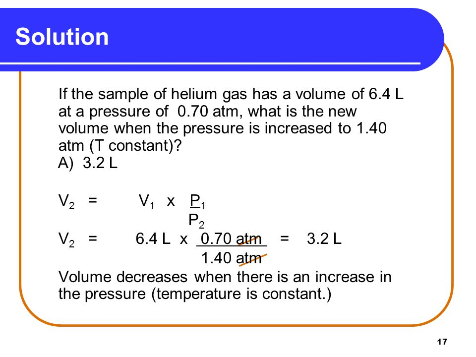 17 Solution If the sample of helium gas has a volume of 6.4 L at a pressure of 0.70 atm, what is the new volume when the pressure is increased to 1.40