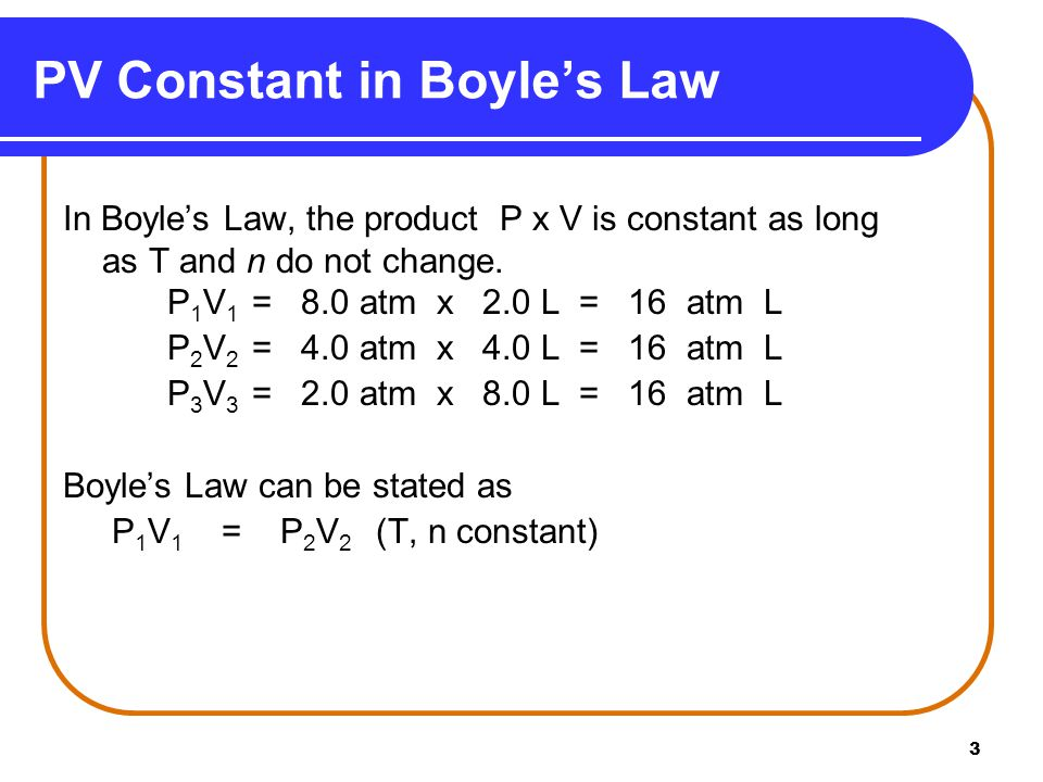 3 In Boyle's Law, the product P x V is constant as long as T and n do not change. P 1 V 1 = 8.0 atm x 2.0 L = 16 atm L P 2 V 2 = 4.0 atm x 4.0 L = 16