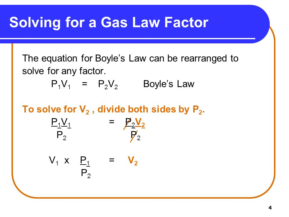 4 Solving for a Gas Law Factor The equation for Boyle's Law can be rearranged to solve for any factor. P 1 V 1 = P 2 V 2 Boyle's Law To solve for V 2,