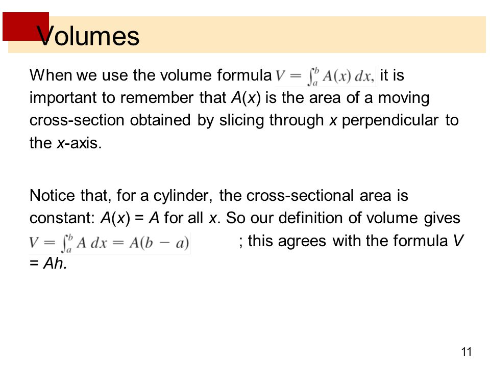 11 Volumes When we use the volume formula it is important to remember that A(x) is the area of a moving cross-section obtained by slicing through x perpendicular to the x-axis.