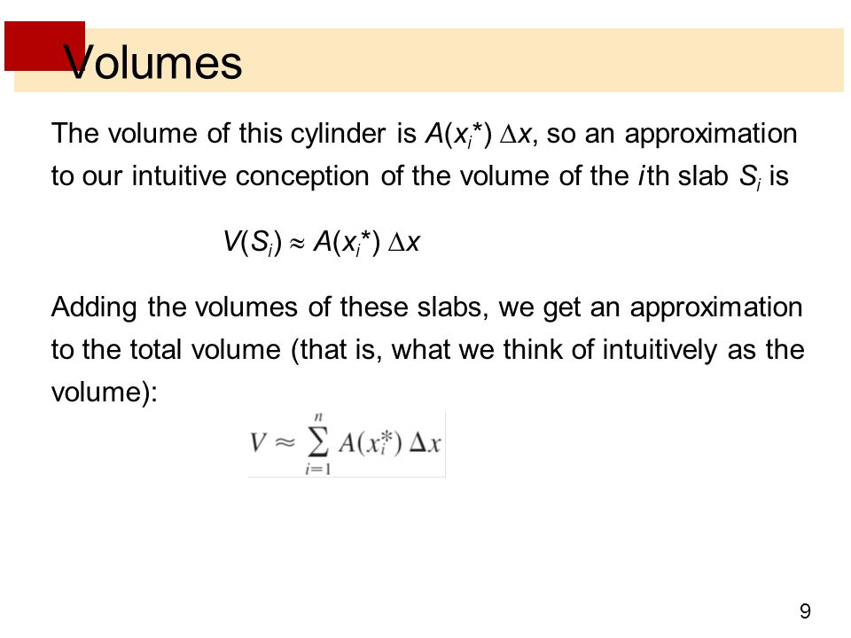 9 Volumes The volume of this cylinder is A(x i *)  x, so an approximation to our intuitive conception of the volume of the i th slab S i is V(S i )  A(x i *)  x Adding the volumes of these slabs, we get an approximation to the total volume (that is, what we think of intuitively as the volume):