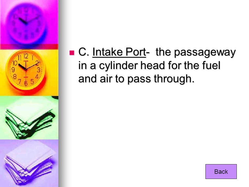 C. Intake Port- the passageway in a cylinder head for the fuel and air to pass through. C. Intake Port- the passageway in a cylinder head for the fuel