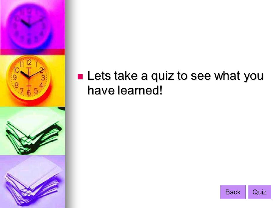 Lets take a quiz to see what you have learned! Lets take a quiz to see what you have learned! BackQuiz